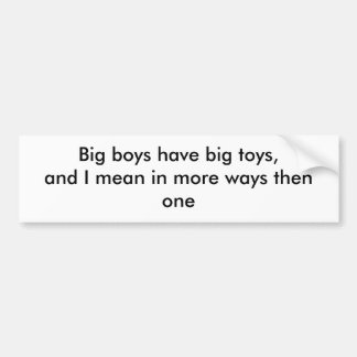 Big boys have big toys, and I mean in more ways... Bumper Sticker