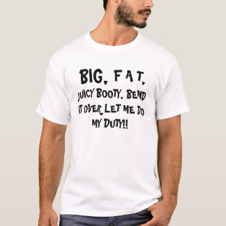 BIG,,     F A T,, JUICY BOOTY, BEND IT OVER LET... T-Shirt