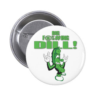 BIG F@%#ING DILL! 2 INCH ROUND BUTTON