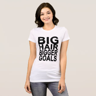 BIG HAIR BIGGER GOALS ..png T-Shirt