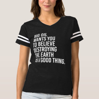 Big oil wants you to believe destroying the earth  t-shirt