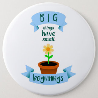 Big things have small beginnings 6 inch round button