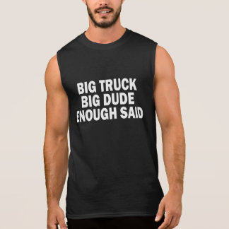 BIG TRUCK, BIG DUDE, ENOUGH SAID. SLEEVELESS SHIRT