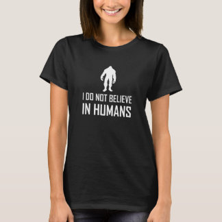 Bigfoots Do Not Believe In Humans White T-Shirt