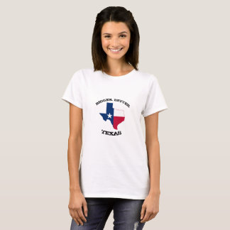 Bigger. Better. Texas' Ladies T-Shirt
