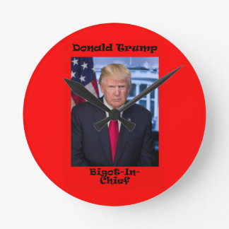 Bigot In Chief - Anti Trump Round Clock