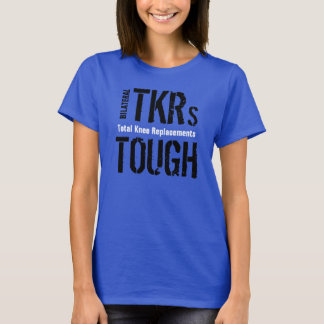 """BILATERAL TKRs TOUGH - Total Knee Replacement"" T-Shirt"