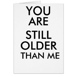 BIRTHDAY FUNNY CARD YOU ARE STILL OLDER THAN ME