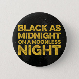 BLACK AS MIDNIGHT ON A MOONLESS NIGHT 2 INCH ROUND BUTTON