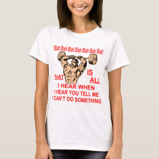 Blah Bla Is All I Hear When You Tell Me I Can't T-Shirt