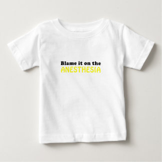 Blame it on the Anesthesia Baby T-Shirt