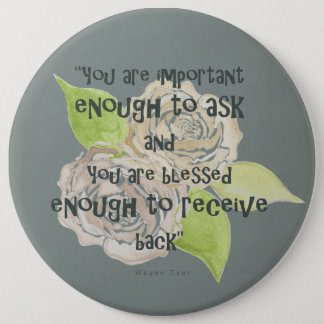BLESSED & IMPORTANT ENOUGH TO ASK RECEIVE  FLORAL 6 INCH ROUND BUTTON
