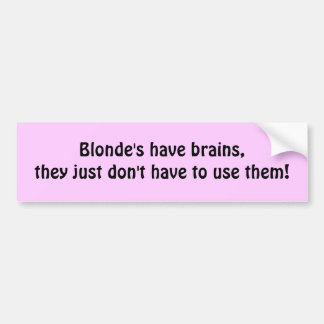 Blonde's have brains,they just don't have to us... bumper sticker