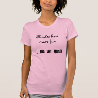 Blondes have more fun, ... and lift more!!! T-Shirt