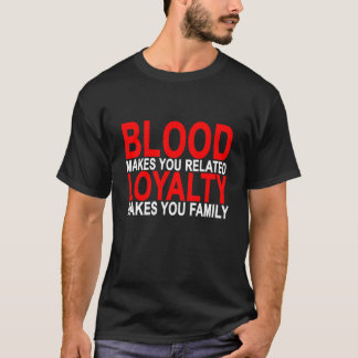 Blood makes you related loyalty makes you family T T-Shirt