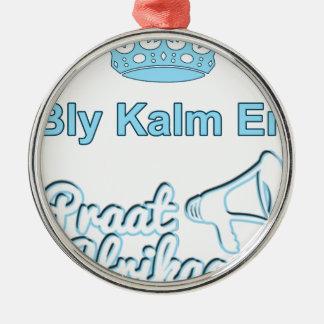 Bly-Kalm-En-Praat-Afrikaans Metal Ornament