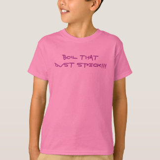 BOIL THAT DUST SPECK!!! T-Shirt