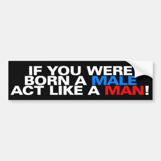 Born a male ACT LIKE A MAN! Bumper Sticker