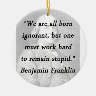 Born Ignorant - Benjamin Franklin Ceramic Ornament