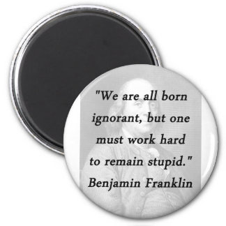 Born Ignorant - Benjamin Franklin Magnet