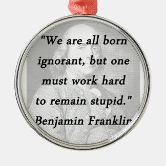 Born Ignorant - Benjamin Franklin Metal Ornament