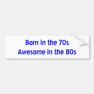 Born in the 70s Awesome in the 80s Bumper Sticker