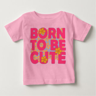 Born to be Cute Baby T-Shirt