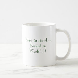 Born to Bowl.... Forced to Work!!!! Coffee Mug