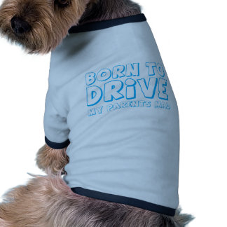 BORN TO DRIVE - my parents MAD! Doggie T Shirt