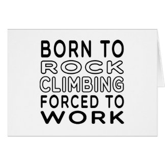 Born To Rock Climbing Forced To Work Card