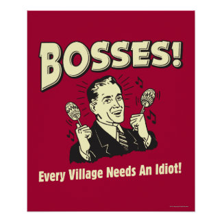 Bosses: Every Village Needs An Idiot Print