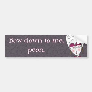 Bow Down to Me, Peon Bumper Sticker