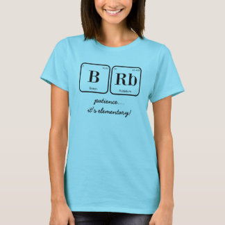 BRB: patience.... it's elementary! (periodic tbl) T-Shirt