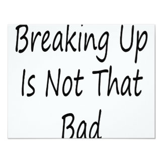 Breaking Up Is Not That Bad 4.25x5.5 Paper Invitation Card