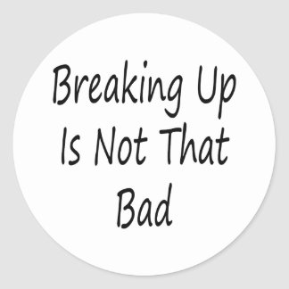 Breaking Up Is Not That Bad Classic Round Sticker