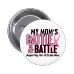 Breast Cancer My BATTLE TOO 1 Mom Pinback Buttons