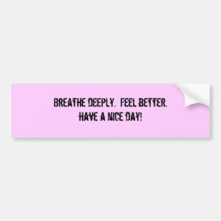 Breathe deeply.  Feel better.have a nice day! Bumper Sticker