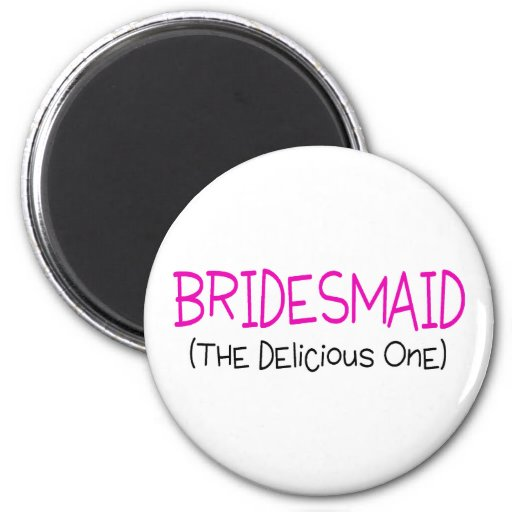Bridesmaid The Delicious One Magnet