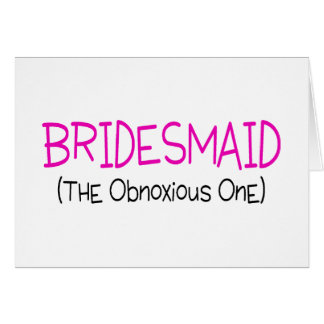 Bridesmaid The Obnoxious One Card