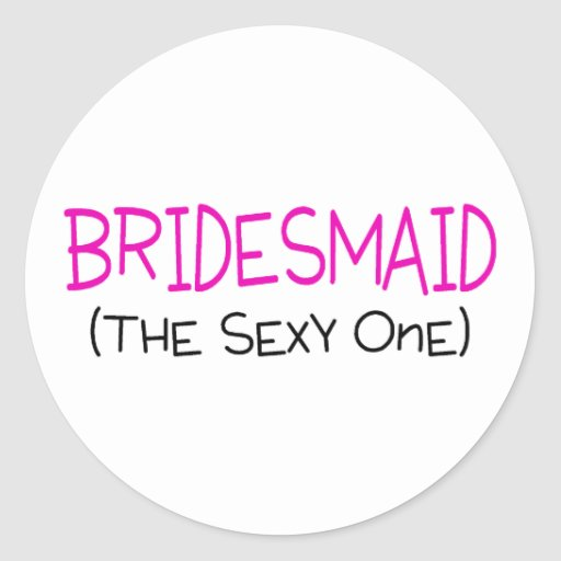 Bridesmaid The Sexy One Round Sticker