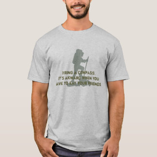 Bring a compass. It's akward when you have to eat T-Shirt