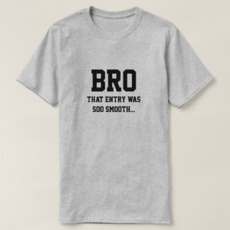 Bro that entry was soo smooth T-Shirt