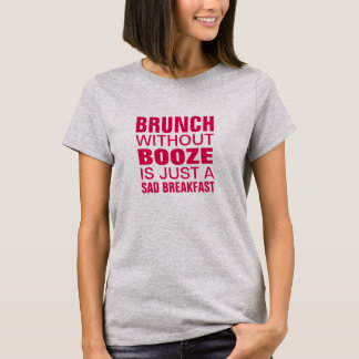 BRUNCH WITHOUT BOOZE IS JUST A SAD BREAKFAST T-Shirt