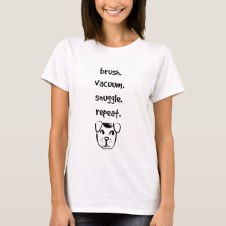 brush vacuum snuggle repeat with your dog T-Shirt