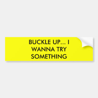 BUCKLE UP... I WANNA TRY SOMETHING BUMPER STICKER