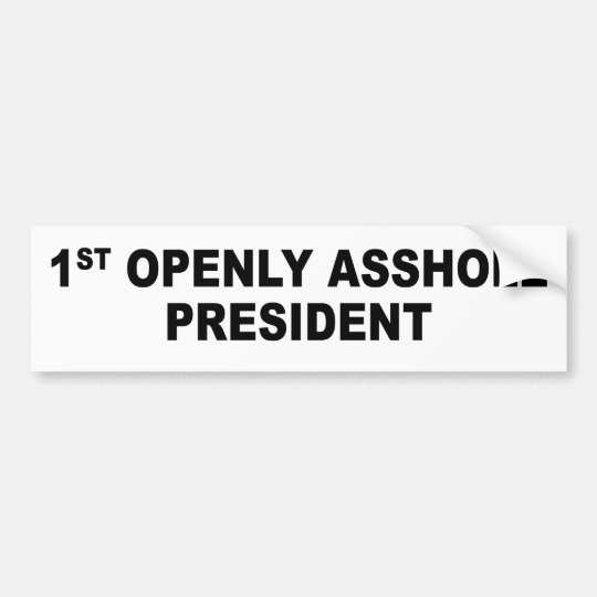 Bumper sticker: First openly asshole president Bumper Sticker