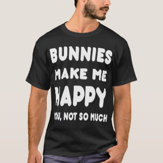 Bunnys Make Me Happy You, Not So Much - Tshirts