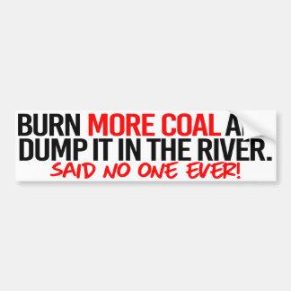 Burn More Coal and Dump it in the River - said no  Bumper Sticker