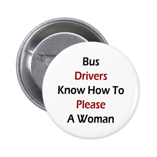 Bus Drivers Know How To Please A Woman Pinback Buttons
