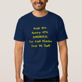 Bush 51%Kerry 49%AMERICA: You Just Flunked Your... T Shirts